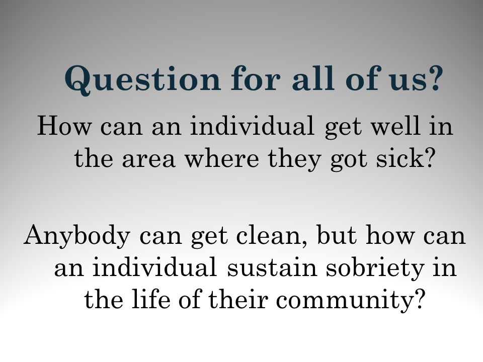 Question for all of us? How can an individual get well in the area where they got sick? Anybody can get clean, but how can an individual sustain sobri