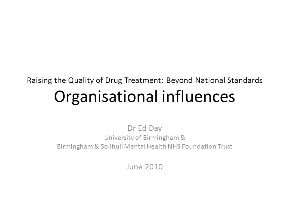 Raising the Quality of Drug Treatment: Beyond National Standards Organisational influences Dr Ed Day University of Birmingham & Birmingham & Solihull Mental Health NHS Foundation Trust June 2010