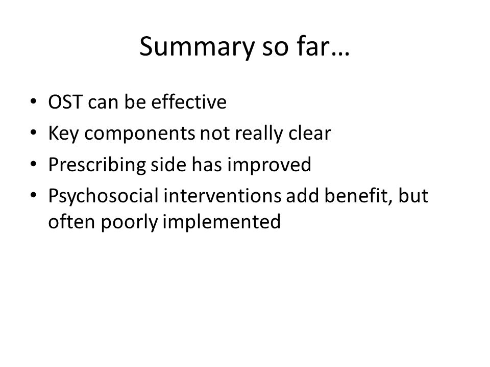 Summary so far… OST can be effective Key components not really clear Prescribing side has improved Psychosocial interventions add benefit, but often poorly implemented