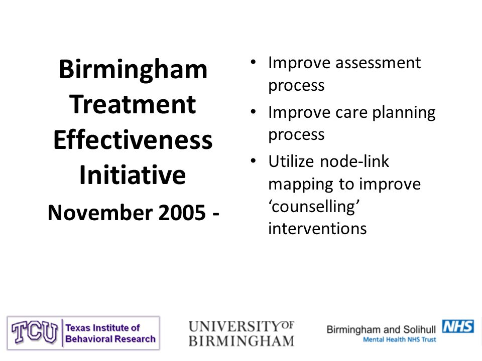 Birmingham Treatment Effectiveness Initiative November 2005 - Improve assessment process Improve care planning process Utilize node-link mapping to improve counselling interventions