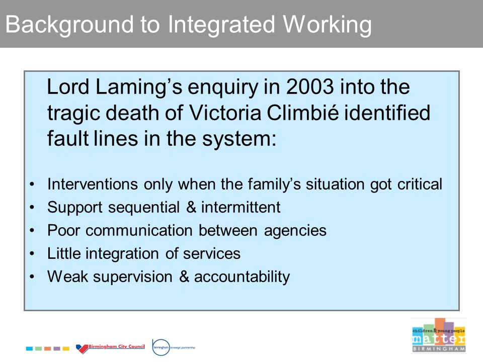 Background to Integrated Working Lord Lamings enquiry in 2003 into the tragic death of Victoria Climbié identified fault lines in the system: Interventions only when the familys situation got critical Support sequential & intermittent Poor communication between agencies Little integration of services Weak supervision & accountability