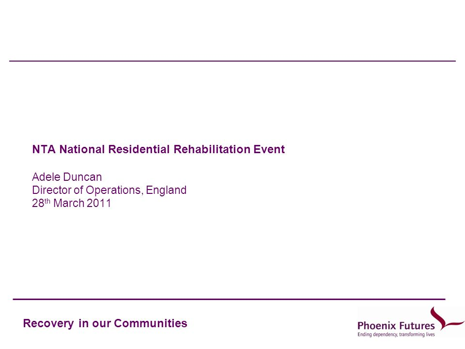 Recovery in our Communities NTA National Residential Rehabilitation Event Adele Duncan Director of Operations, England 28 th March 2011
