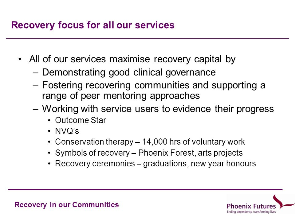 Recovery in our Communities Recovery focus for all our services All of our services maximise recovery capital by –Demonstrating good clinical governance –Fostering recovering communities and supporting a range of peer mentoring approaches –Working with service users to evidence their progress Outcome Star NVQs Conservation therapy – 14,000 hrs of voluntary work Symbols of recovery – Phoenix Forest, arts projects Recovery ceremonies – graduations, new year honours