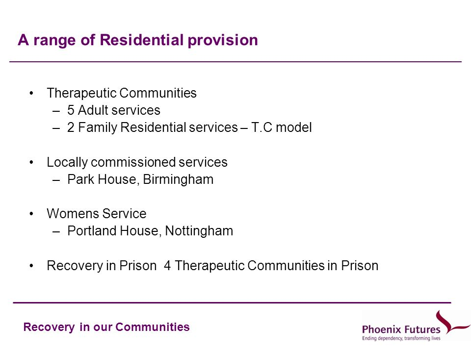 Recovery in our Communities A range of Residential provision Therapeutic Communities –5 Adult services –2 Family Residential services – T.C model Locally commissioned services –Park House, Birmingham Womens Service –Portland House, Nottingham Recovery in Prison 4 Therapeutic Communities in Prison