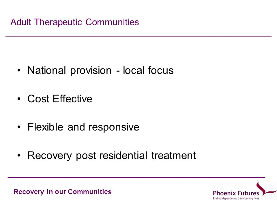 Recovery in our Communities Adult Therapeutic Communities National provision - local focus Cost Effective Flexible and responsive Recovery post residential treatment