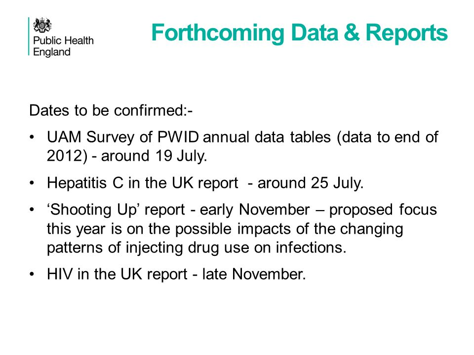 Forthcoming Data & Reports Dates to be confirmed:- UAM Survey of PWID annual data tables (data to end of 2012) - around 19 July. Hepatitis C in the UK