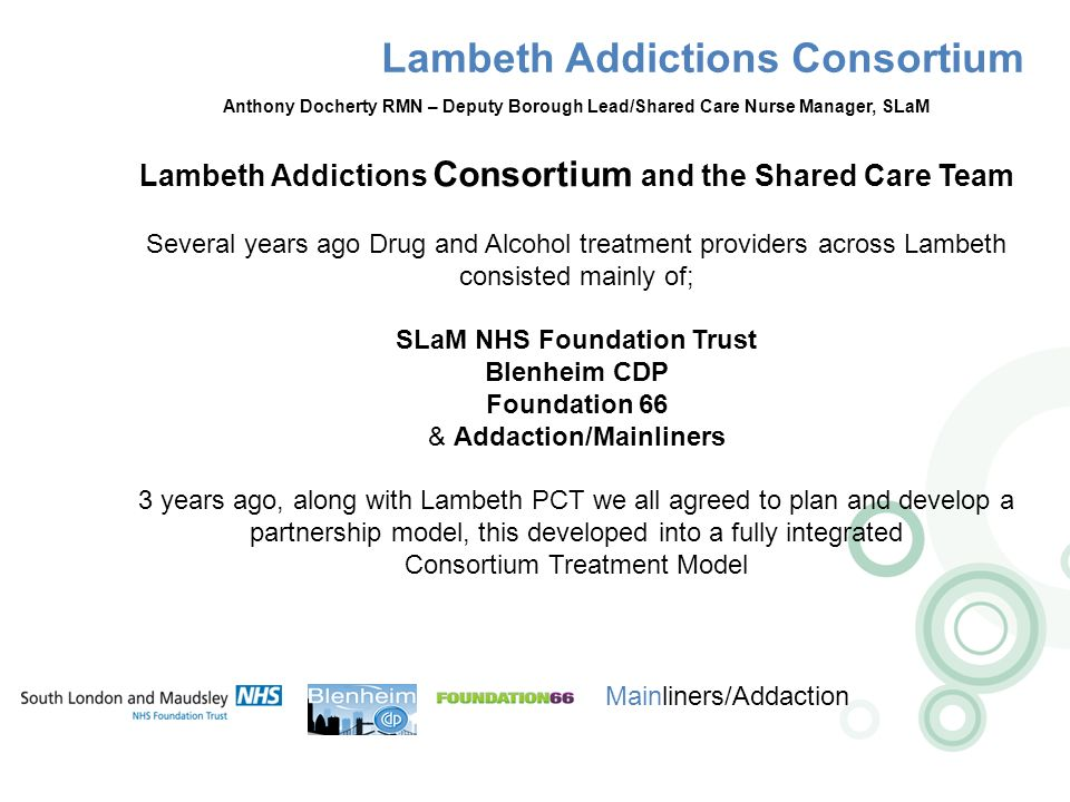 Lambeth Addictions Consortium Mainliners/Addaction Anthony Docherty RMN – Deputy Borough Lead/Shared Care Nurse Manager, SLaM Lambeth Addictions Consortium and the Shared Care Team Several years ago Drug and Alcohol treatment providers across Lambeth consisted mainly of; SLaM NHS Foundation Trust Blenheim CDP Foundation 66 & Addaction/Mainliners 3 years ago, along with Lambeth PCT we all agreed to plan and develop a partnership model, this developed into a fully integrated Consortium Treatment Model
