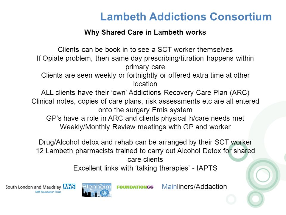 Lambeth Addictions Consortium Mainliners/Addaction Why Shared Care in Lambeth works Clients can be book in to see a SCT worker themselves If Opiate problem, then same day prescribing/titration happens within primary care Clients are seen weekly or fortnightly or offered extra time at other location ALL clients have their own Addictions Recovery Care Plan (ARC) Clinical notes, copies of care plans, risk assessments etc are all entered onto the surgery Emis system GPs have a role in ARC and clients physical h/care needs met Weekly/Monthly Review meetings with GP and worker Drug/Alcohol detox and rehab can be arranged by their SCT worker 12 Lambeth pharmacists trained to carry out Alcohol Detox for shared care clients Excellent links with talking therapies - IAPTS