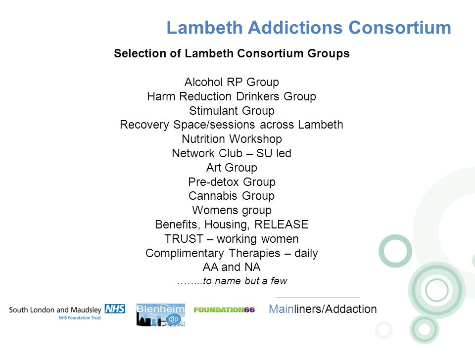 Lambeth Addictions Consortium Mainliners/Addaction Selection of Lambeth Consortium Groups Alcohol RP Group Harm Reduction Drinkers Group Stimulant Group Recovery Space/sessions across Lambeth Nutrition Workshop Network Club – SU led Art Group Pre-detox Group Cannabis Group Womens group Benefits, Housing, RELEASE TRUST – working women Complimentary Therapies – daily AA and NA ……..to name but a few