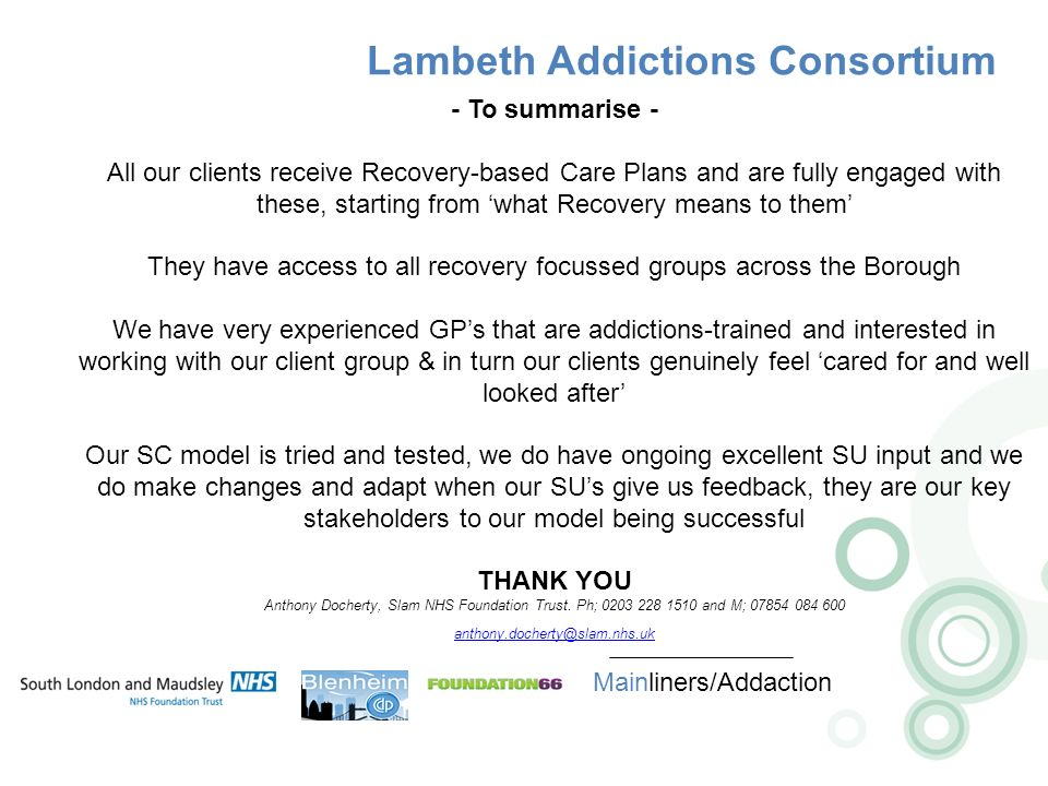 Lambeth Addictions Consortium Mainliners/Addaction - To summarise - All our clients receive Recovery-based Care Plans and are fully engaged with these, starting from what Recovery means to them They have access to all recovery focussed groups across the Borough We have very experienced GPs that are addictions-trained and interested in working with our client group & in turn our clients genuinely feel cared for and well looked after Our SC model is tried and tested, we do have ongoing excellent SU input and we do make changes and adapt when our SUs give us feedback, they are our key stakeholders to our model being successful THANK YOU Anthony Docherty, Slam NHS Foundation Trust.