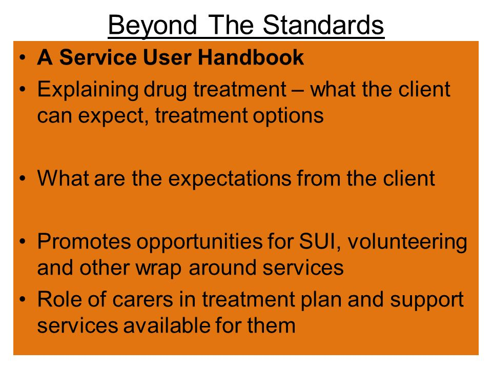 Beyond The Standards A Service User Handbook Explaining drug treatment – what the client can expect, treatment options What are the expectations from the client Promotes opportunities for SUI, volunteering and other wrap around services Role of carers in treatment plan and support services available for them