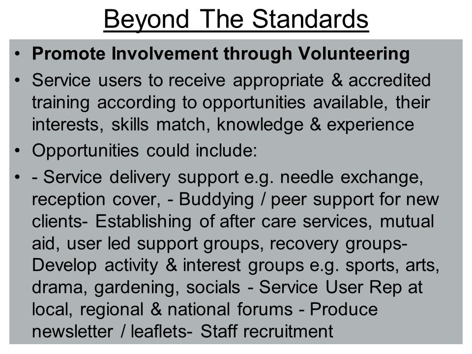 Beyond The Standards Promote Involvement through Volunteering Service users to receive appropriate & accredited training according to opportunities available, their interests, skills match, knowledge & experience Opportunities could include: - Service delivery support e.g.
