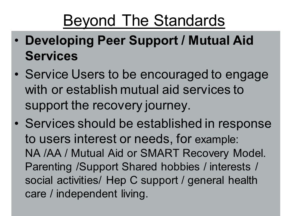 Beyond The Standards Developing Peer Support / Mutual Aid Services Service Users to be encouraged to engage with or establish mutual aid services to support the recovery journey.