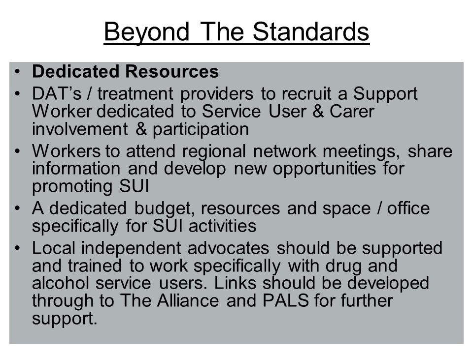 Beyond The Standards Dedicated Resources DATs / treatment providers to recruit a Support Worker dedicated to Service User & Carer involvement & participation Workers to attend regional network meetings, share information and develop new opportunities for promoting SUI A dedicated budget, resources and space / office specifically for SUI activities Local independent advocates should be supported and trained to work specifically with drug and alcohol service users.