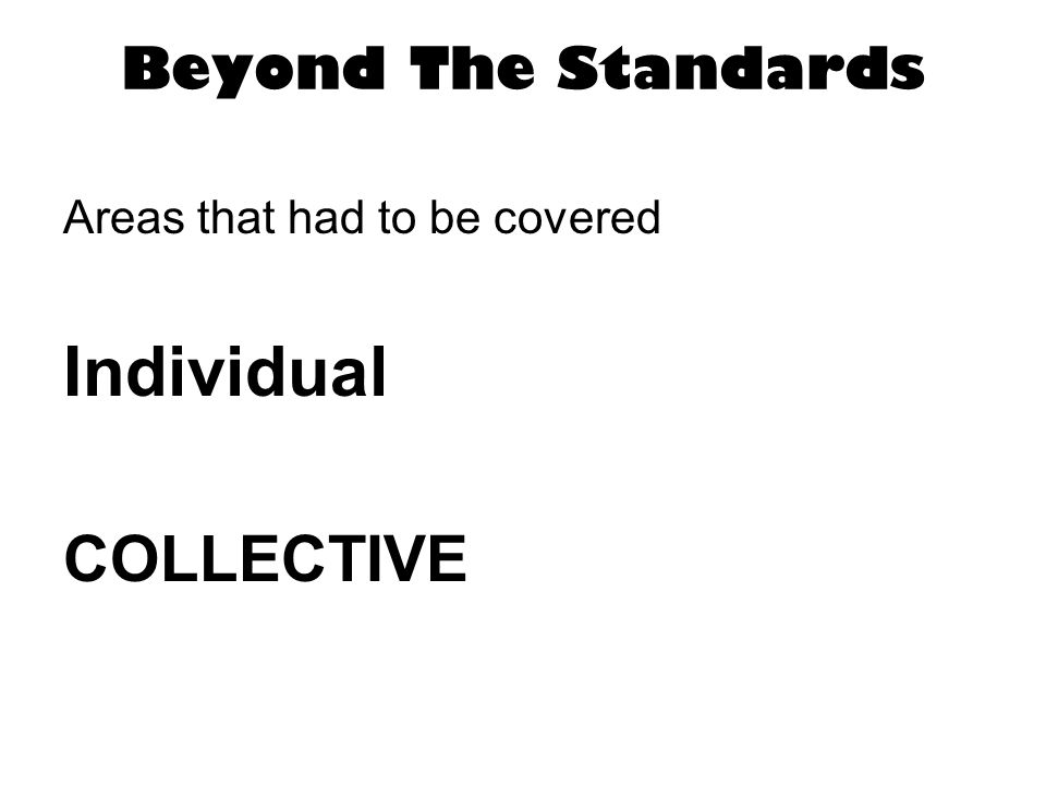 Beyond The Standards Areas that had to be covered Individual COLLECTIVE