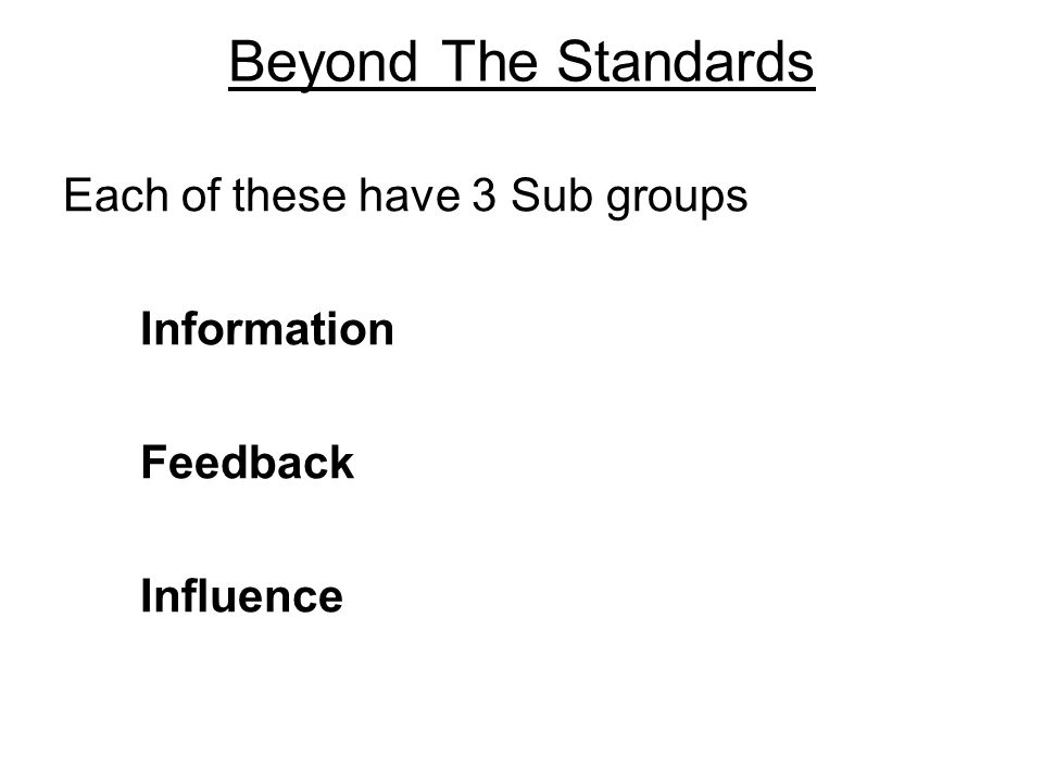 Beyond The Standards Each of these have 3 Sub groups Information Feedback Influence