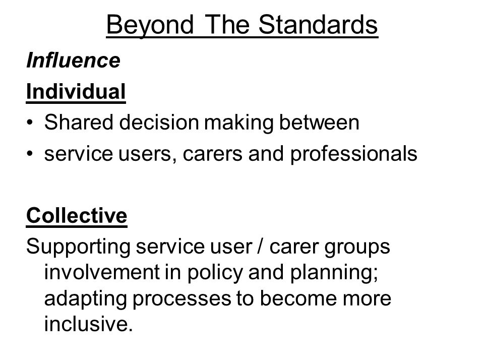 Beyond The Standards Influence Individual Shared decision making between service users, carers and professionals Collective Supporting service user / carer groups involvement in policy and planning; adapting processes to become more inclusive.