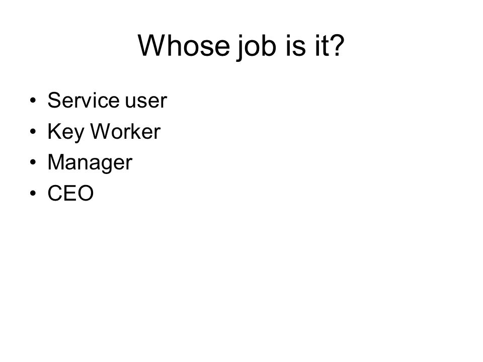 Whose job is it Service user Key Worker Manager CEO