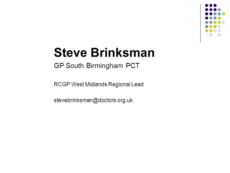 Steve Brinksman GP South Birmingham PCT RCGP West Midlands Regional Lead stevebrinksman@doctors.org.uk