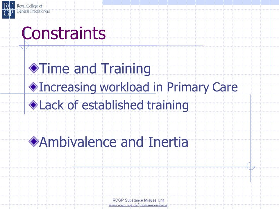 Constraints Time and Training Increasing workload in Primary Care Lack of established training Ambivalence and Inertia