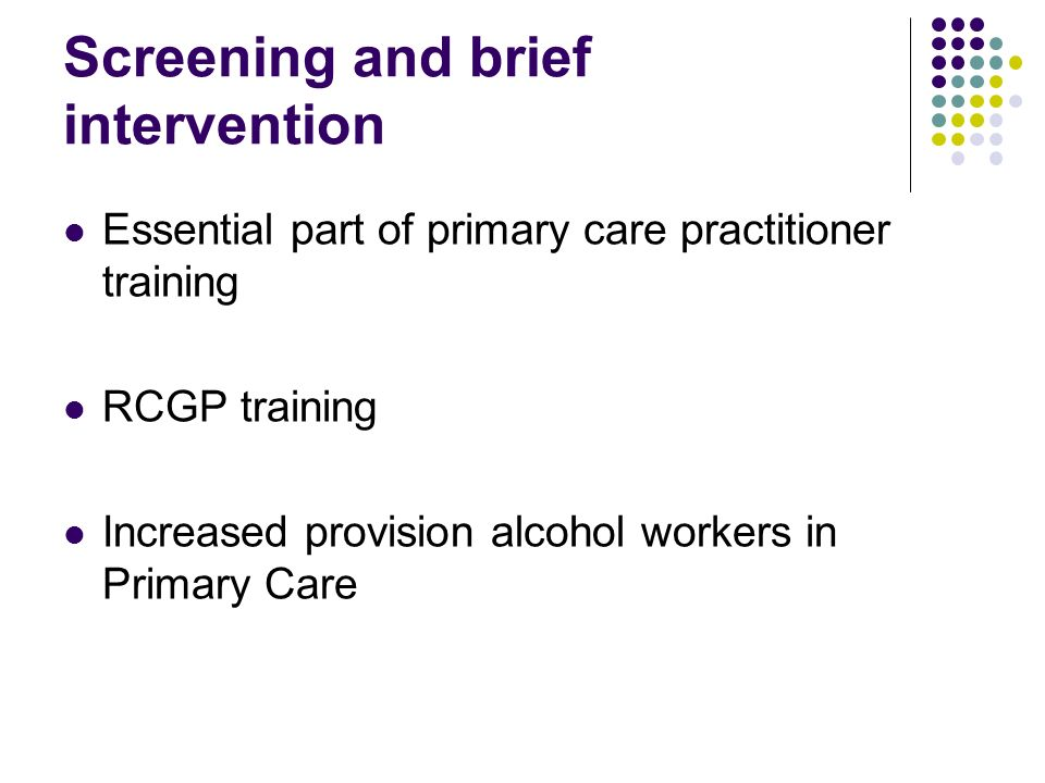 Screening and brief intervention Essential part of primary care practitioner training RCGP training Increased provision alcohol workers in Primary Car