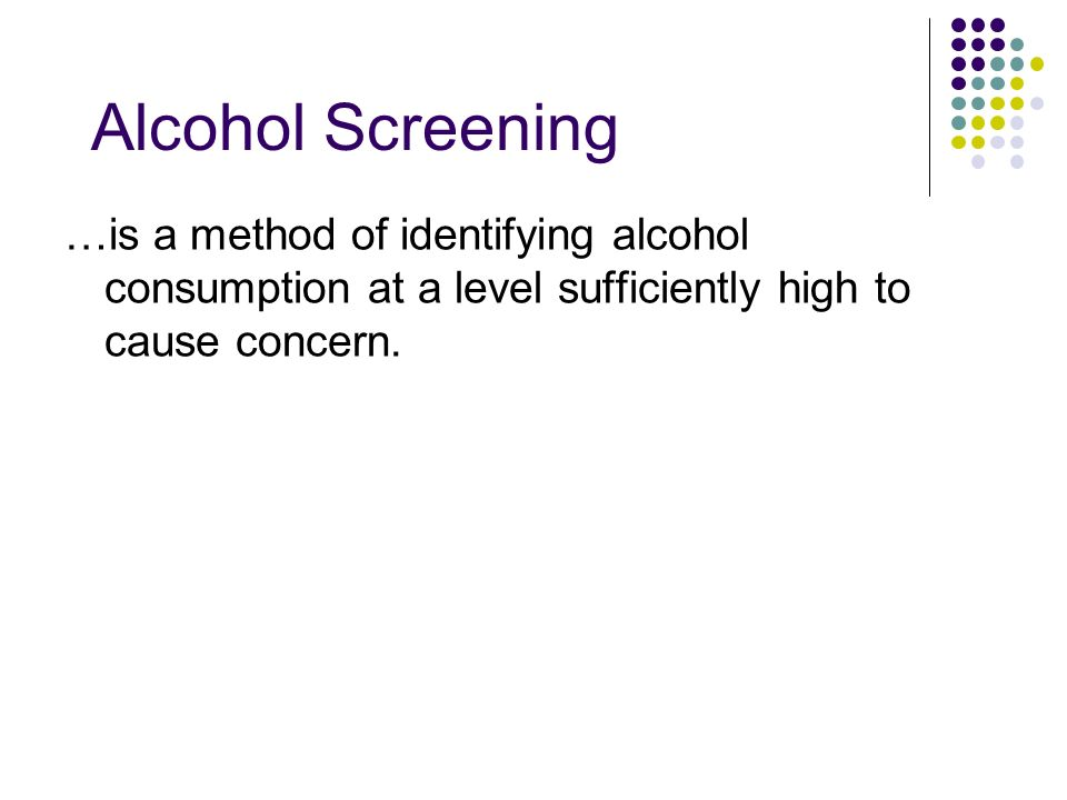 …is a method of identifying alcohol consumption at a level sufficiently high to cause concern. Alcohol Screening