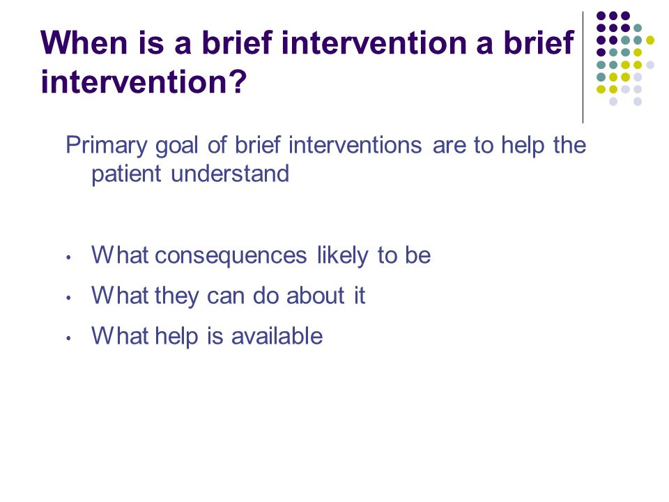 When is a brief intervention a brief intervention? Primary goal of brief interventions are to help the patient understand What consequences likely to