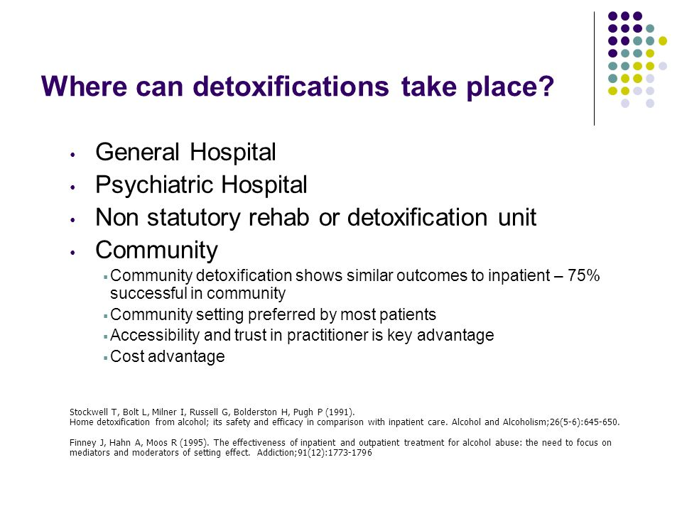 Where can detoxifications take place? General Hospital Psychiatric Hospital Non statutory rehab or detoxification unit Community Community detoxificat