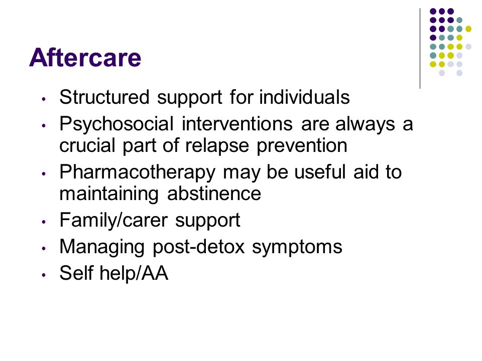 Aftercare Structured support for individuals Psychosocial interventions are always a crucial part of relapse prevention Pharmacotherapy may be useful