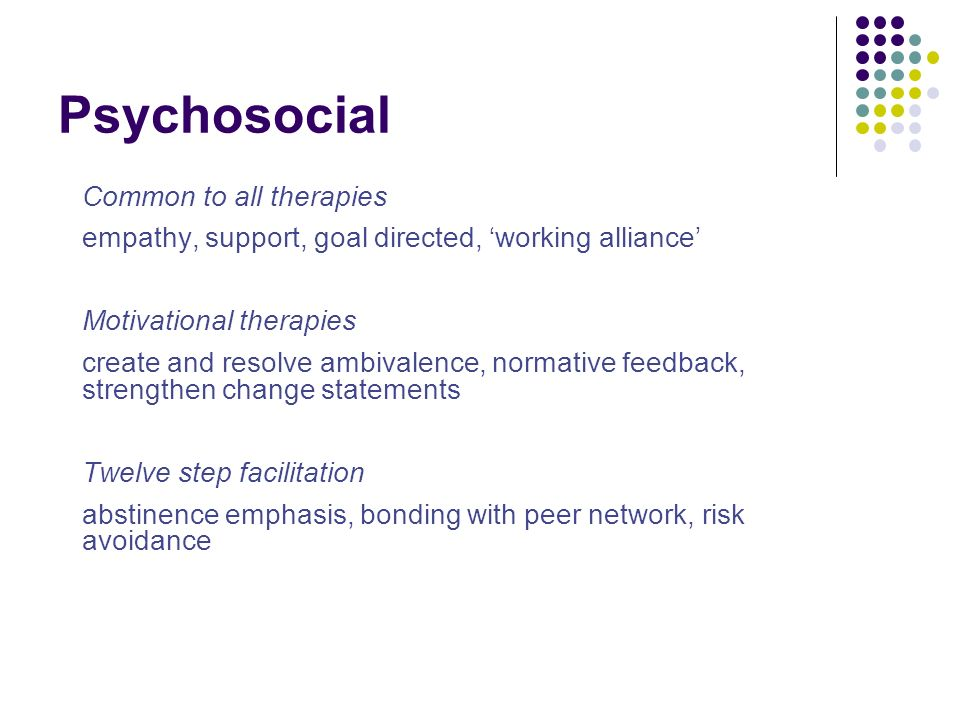 Psychosocial Common to all therapies empathy, support, goal directed, working alliance Motivational therapies create and resolve ambivalence, normativ