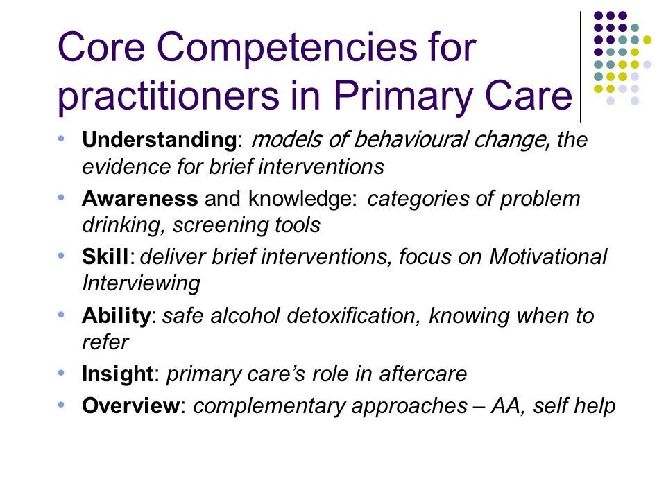 Core Competencies for practitioners in Primary Care Understanding: models of behavioural change, the evidence for brief interventions Awareness and kn