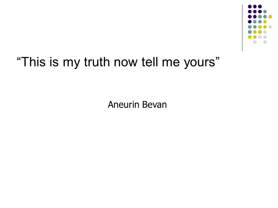 This is my truth now tell me yours Aneurin Bevan