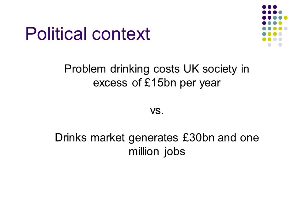 Political context Problem drinking costs UK society in excess of £15bn per year vs. Drinks market generates £30bn and one million jobs
