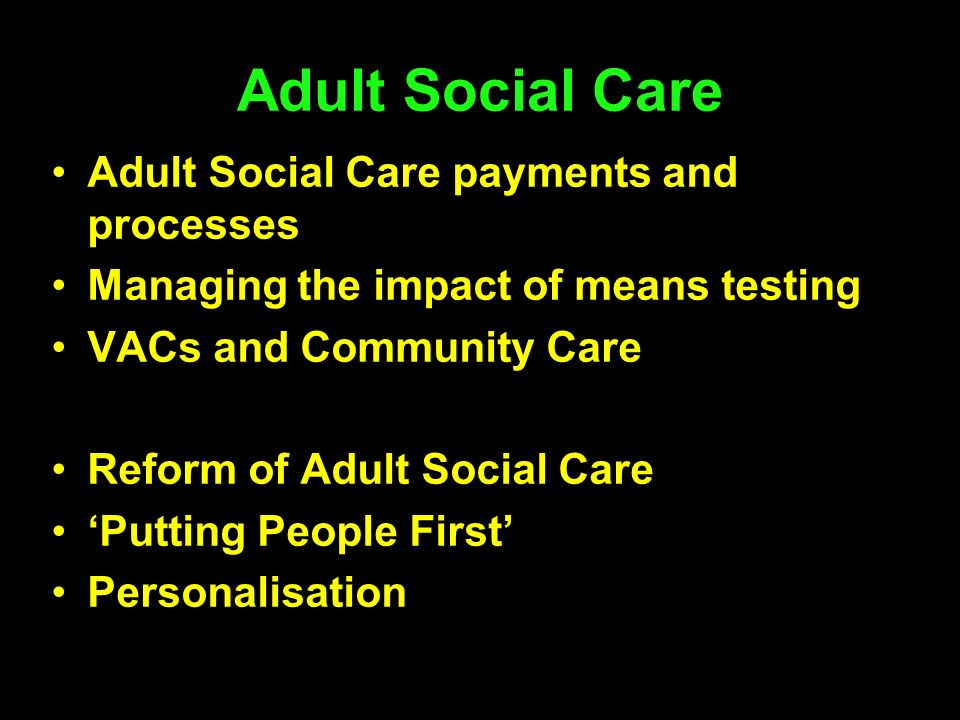 Adult Social Care payments and processes Managing the impact of means testing VACs and Community Care Reform of Adult Social Care Putting People First