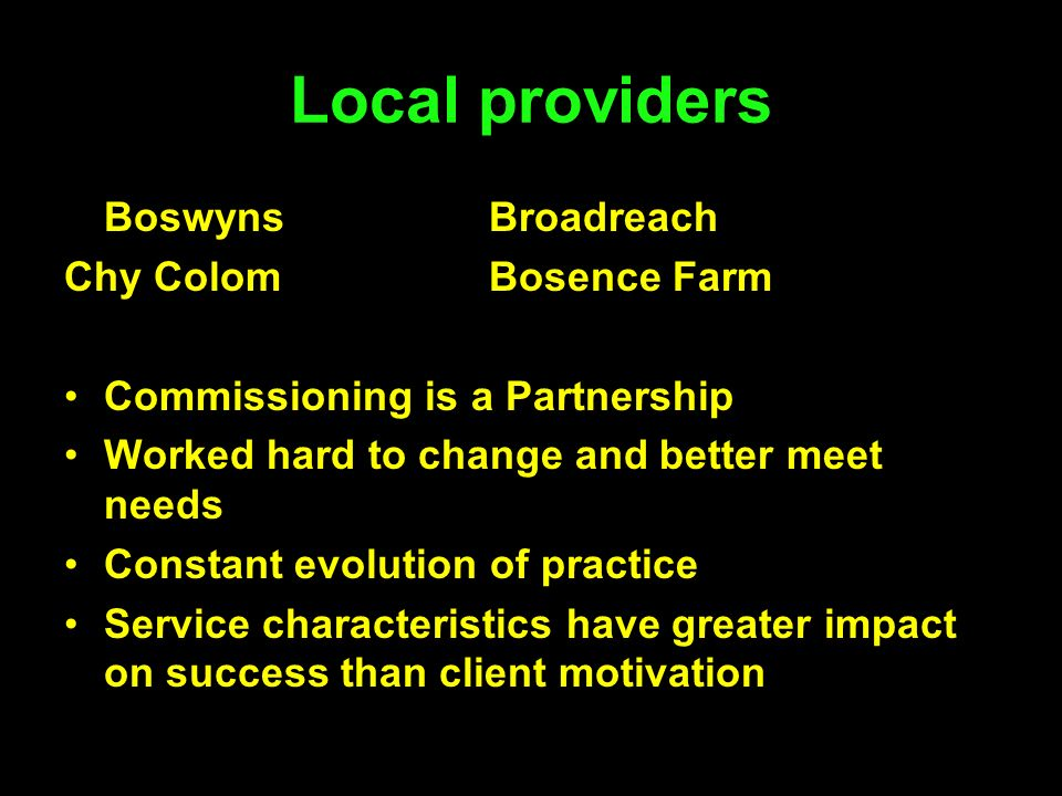 Local providers BoswynsBroadreach Chy ColomBosence Farm Commissioning is a Partnership Worked hard to change and better meet needs Constant evolution