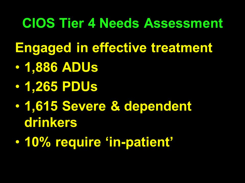 CIOS Tier 4 Needs Assessment Engaged in effective treatment 1,886 ADUs 1,265 PDUs 1,615 Severe & dependent drinkers 10% require in-patient