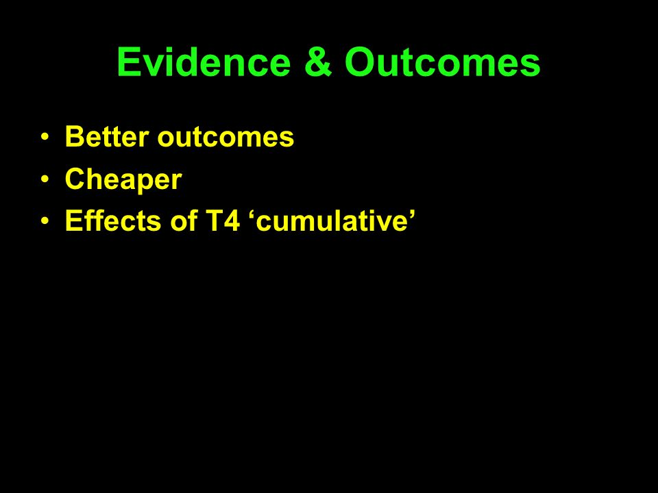 Evidence & Outcomes Better outcomes Cheaper Effects of T4 cumulative