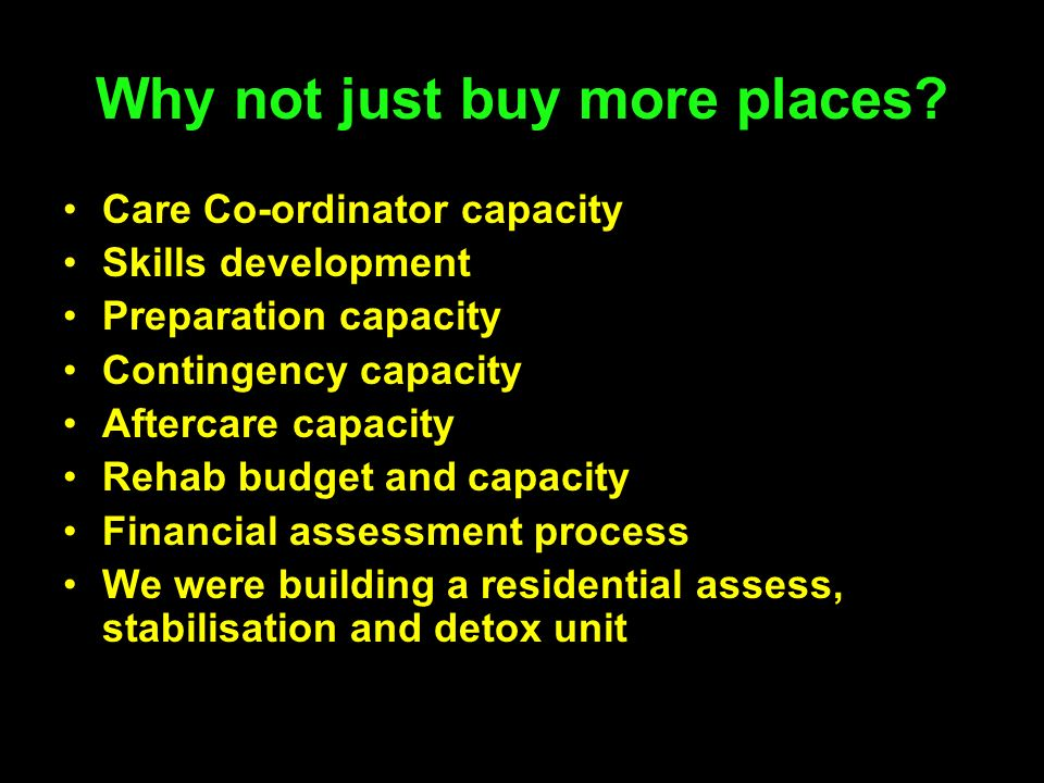 Why not just buy more places? Care Co-ordinator capacity Skills development Preparation capacity Contingency capacity Aftercare capacity Rehab budget