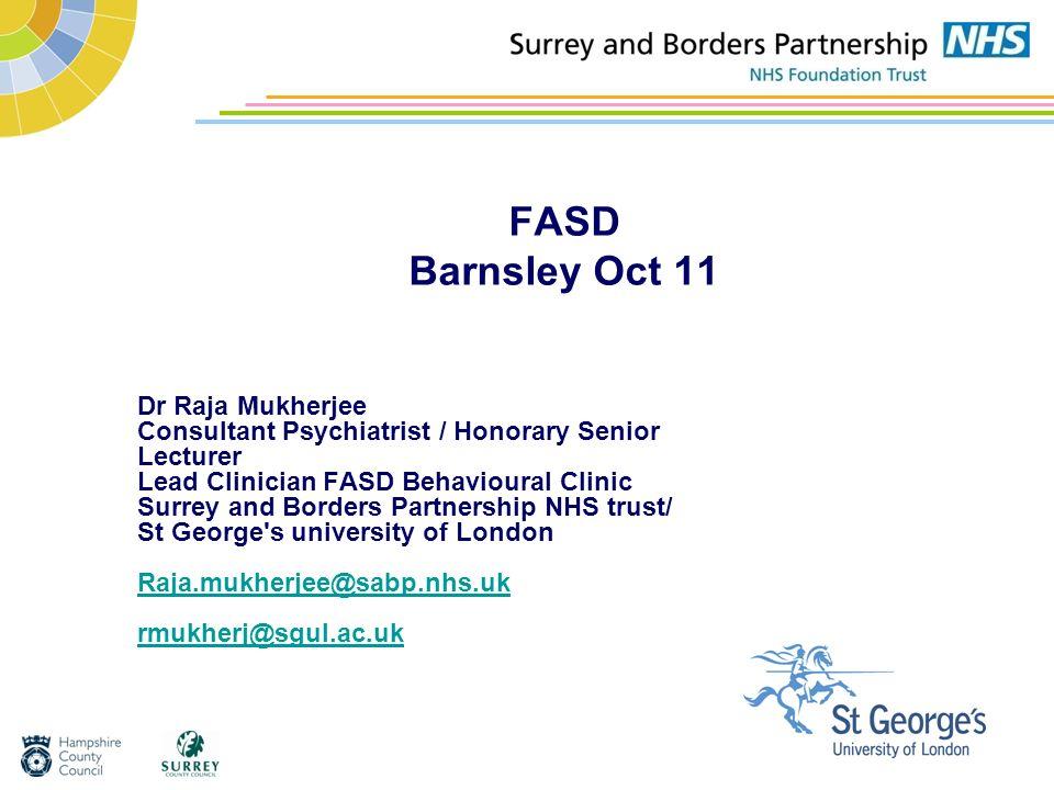 FASD Barnsley Oct 11 Dr Raja Mukherjee Consultant Psychiatrist / Honorary Senior Lecturer Lead Clinician FASD Behavioural Clinic Surrey and Borders Pa
