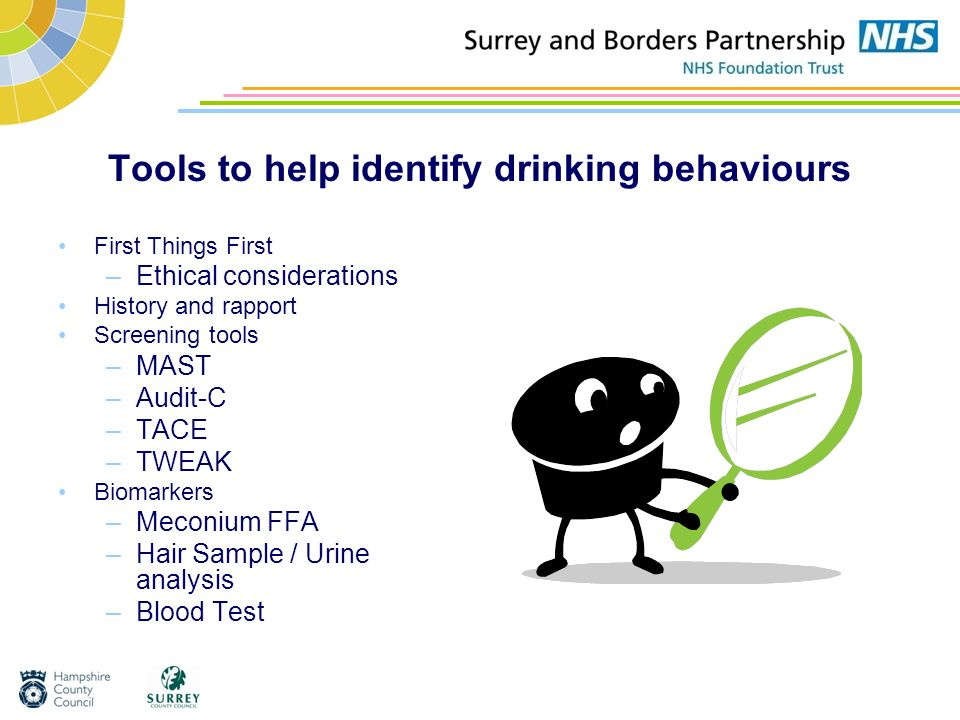 Tools to help identify drinking behaviours First Things First –Ethical considerations History and rapport Screening tools –MAST –Audit-C –TACE –TWEAK