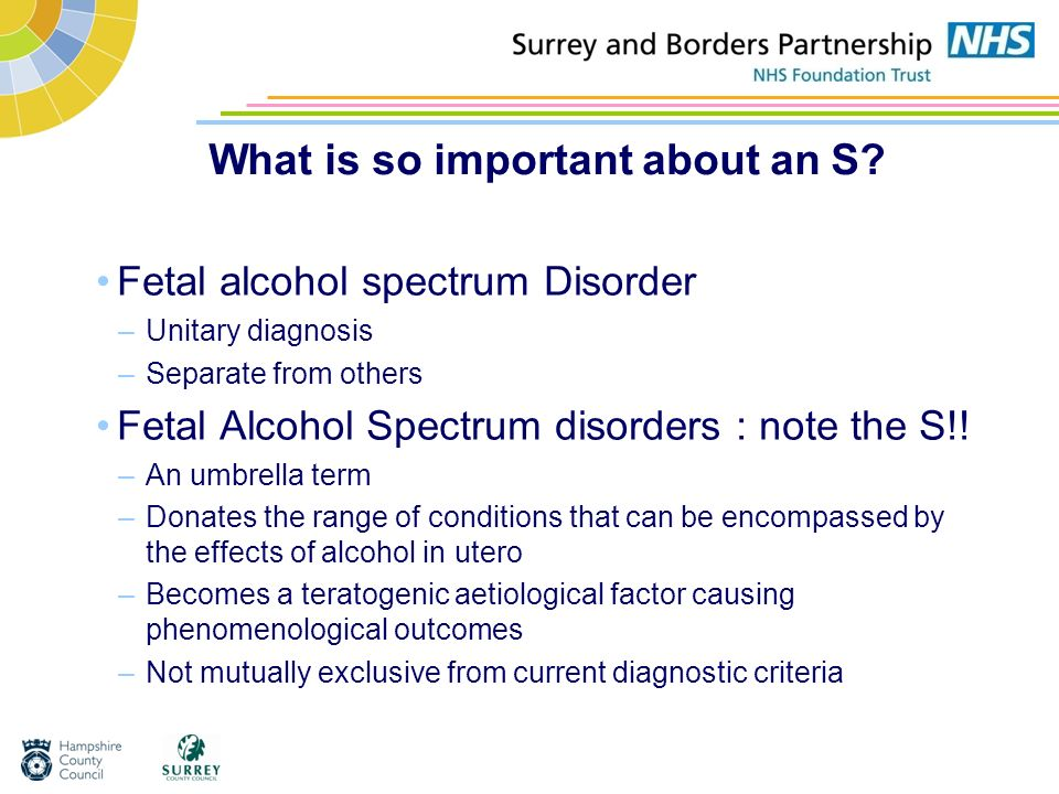 What is so important about an S? Fetal alcohol spectrum Disorder –Unitary diagnosis –Separate from others Fetal Alcohol Spectrum disorders : note the