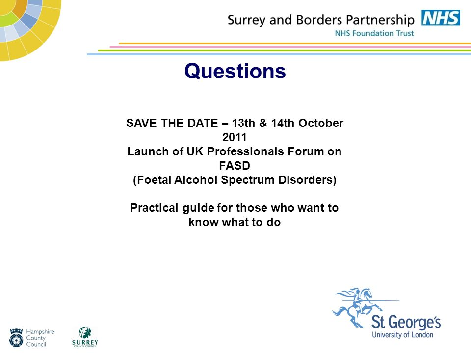 Questions SAVE THE DATE – 13th & 14th October 2011 Launch of UK Professionals Forum on FASD (Foetal Alcohol Spectrum Disorders) Practical guide for th
