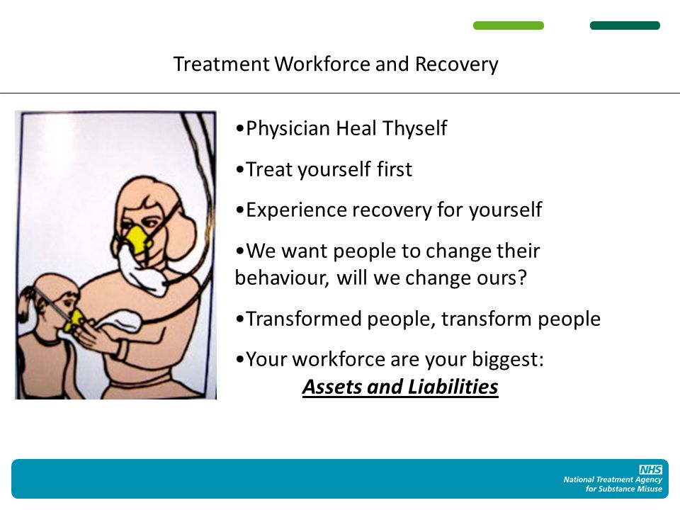 Treatment Workforce and Recovery Physician Heal Thyself Treat yourself first Experience recovery for yourself We want people to change their behaviour, will we change ours.