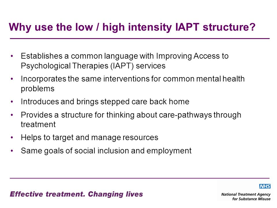 Why use the low / high intensity IAPT structure? Establishes a common language with Improving Access to Psychological Therapies (IAPT) services Incorp
