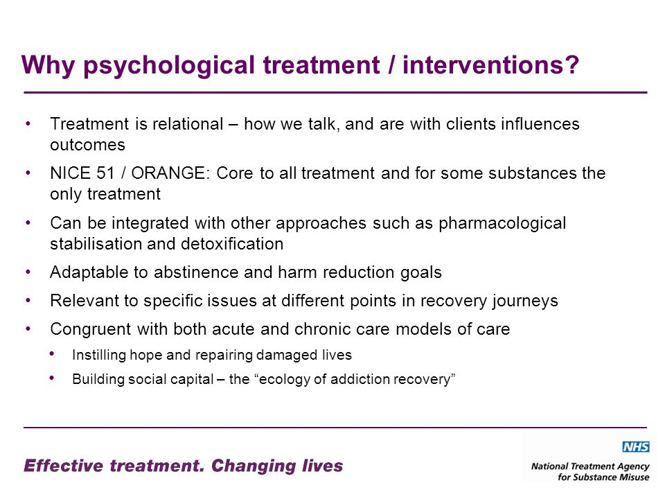 Why psychological treatment / interventions? Treatment is relational – how we talk, and are with clients influences outcomes NICE 51 / ORANGE: Core to