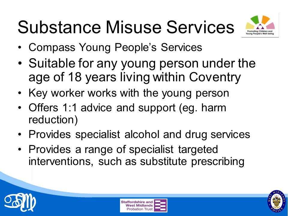 Substance Misuse Services Compass Young Peoples Services Suitable for any young person under the age of 18 years living within Coventry Key worker works with the young person Offers 1:1 advice and support (eg.