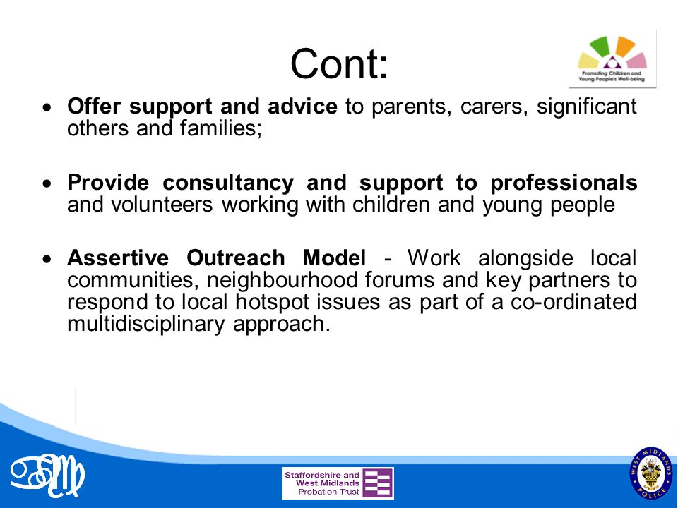 Cont: Offer support and advice to parents, carers, significant others and families; Provide consultancy and support to professionals and volunteers working with children and young people Assertive Outreach Model - Work alongside local communities, neighbourhood forums and key partners to respond to local hotspot issues as part of a co-ordinated multidisciplinary approach.