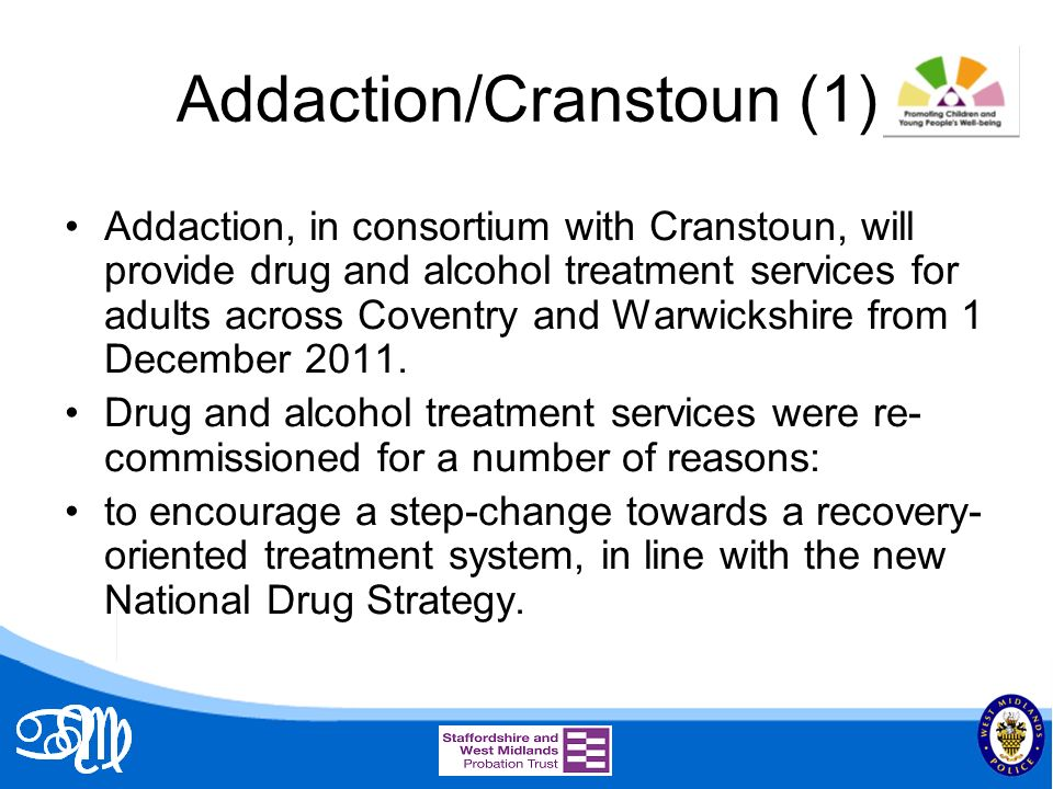 Addaction/Cranstoun (1) Addaction, in consortium with Cranstoun, will provide drug and alcohol treatment services for adults across Coventry and Warwickshire from 1 December 2011.