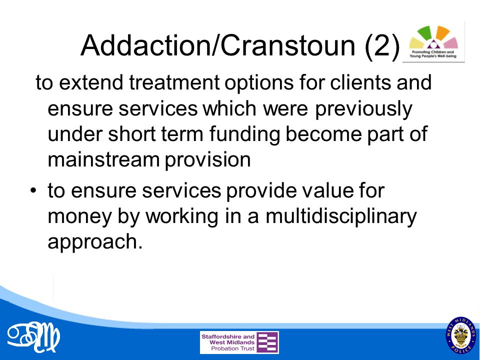 Addaction/Cranstoun (2) to extend treatment options for clients and ensure services which were previously under short term funding become part of mainstream provision to ensure services provide value for money by working in a multidisciplinary approach.