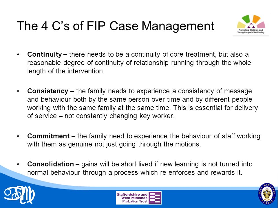 The 4 Cs of FIP Case Management Continuity – there needs to be a continuity of core treatment, but also a reasonable degree of continuity of relationship running through the whole length of the intervention.